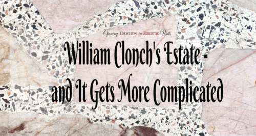 William CLONCH's Estate – and It Gets More Complicated