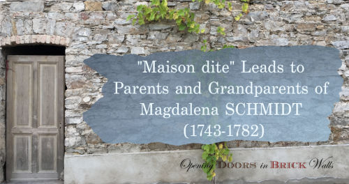 "Part III: ""Maison dite"" Leads to Parents and Grandparents of Magdalena SCHMIDT (1743-1782)"