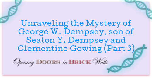Unraveling the Mystery of George W. Dempsey, son of Seaton Y. Dempsey and Clementine Gowing (Part 3)