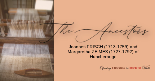 The Ancestors: Joannes FRISCH (1713-1759) and Margaretha ZEIMES (1727-1792) of Huncherange