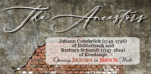 The Ancestors: Johann Consbrück (1749-1796) of Echternach and Barbara Schmidt (1747-1829) ofKoedange